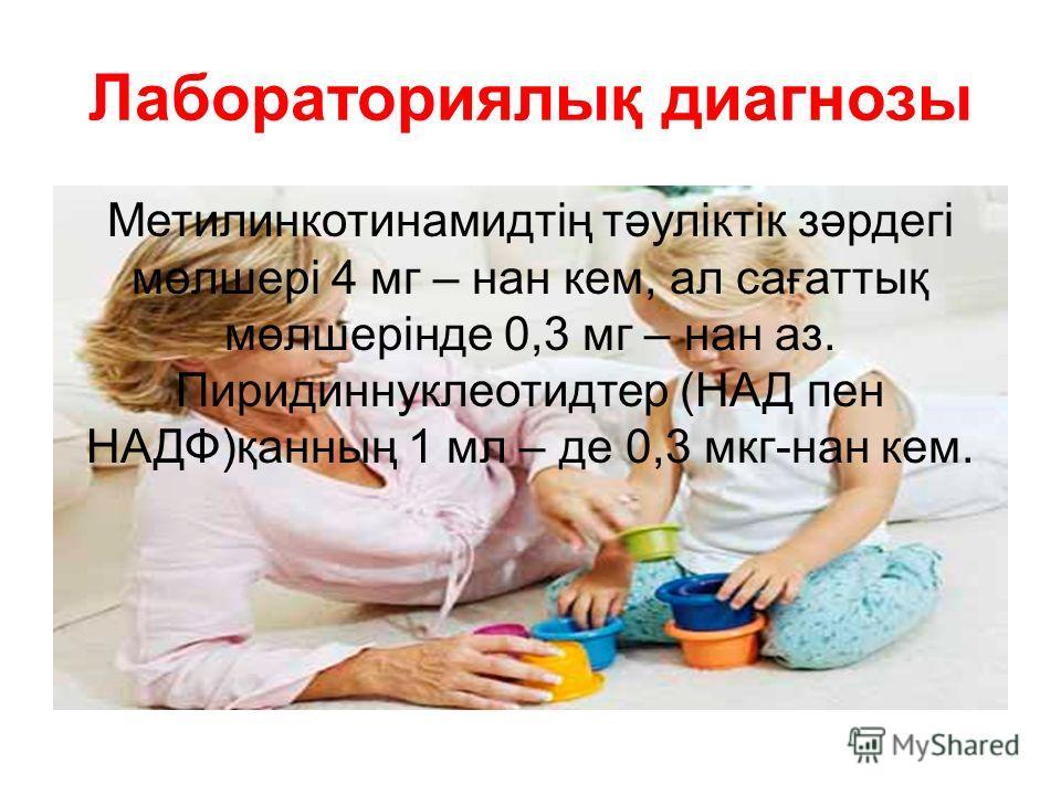 Лабораториялық диагнозы Метилинкотинамидтің тәуліктік зәрдегі мөлшері 4 мг – нан кем, ал сағаттық мөлшерінде 0,3 мг – нан аз. Пиридиннуклеотидтер (НАД пен НАДФ)қанның 1 мл – де 0,3 мкг-нан кем.