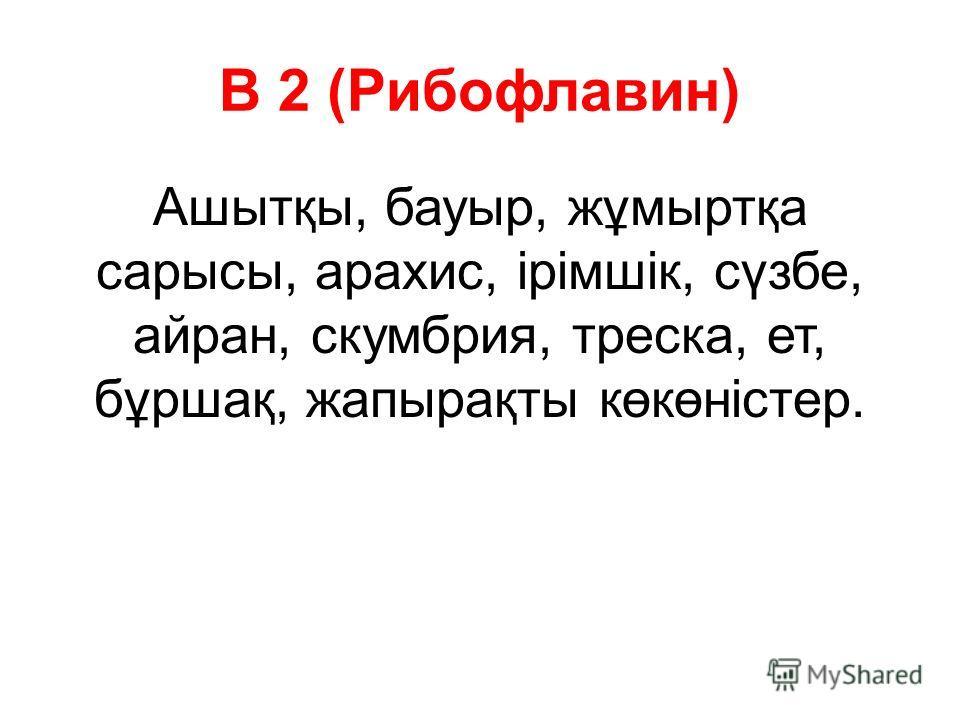 В 2 (Рибофлавин) Ашытқы, бауыр, жұмыртқа сарысы, арахис, ірімшік, сүзбе, айран, скумбрия, треска, ет, бұршақ, жапырақты көкөністер.