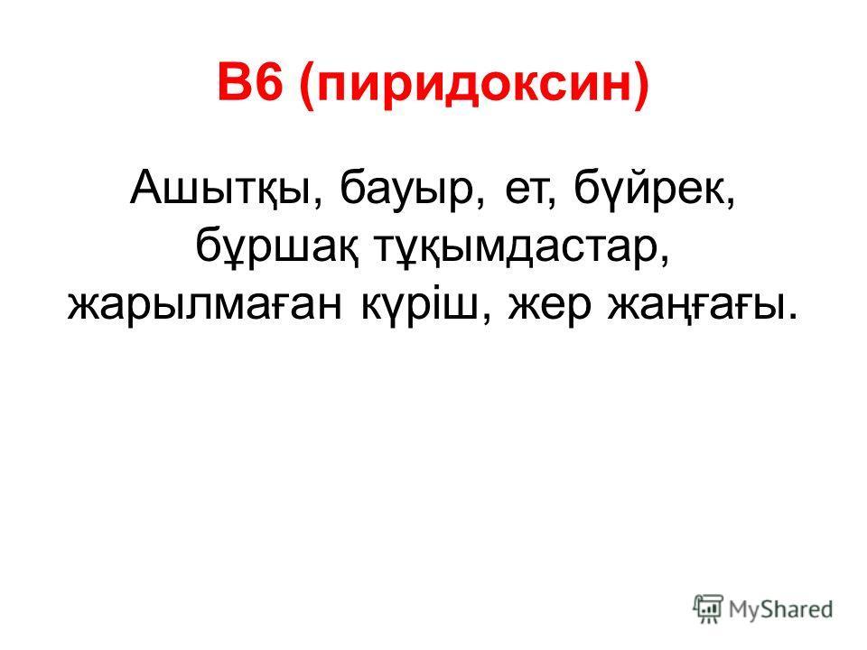 В6 (пиридоксин) Ашытқы, бауыр, ет, бүйрек, бұршақ тұқымдастар, жарылмаған күріш, жер жаңғағы.