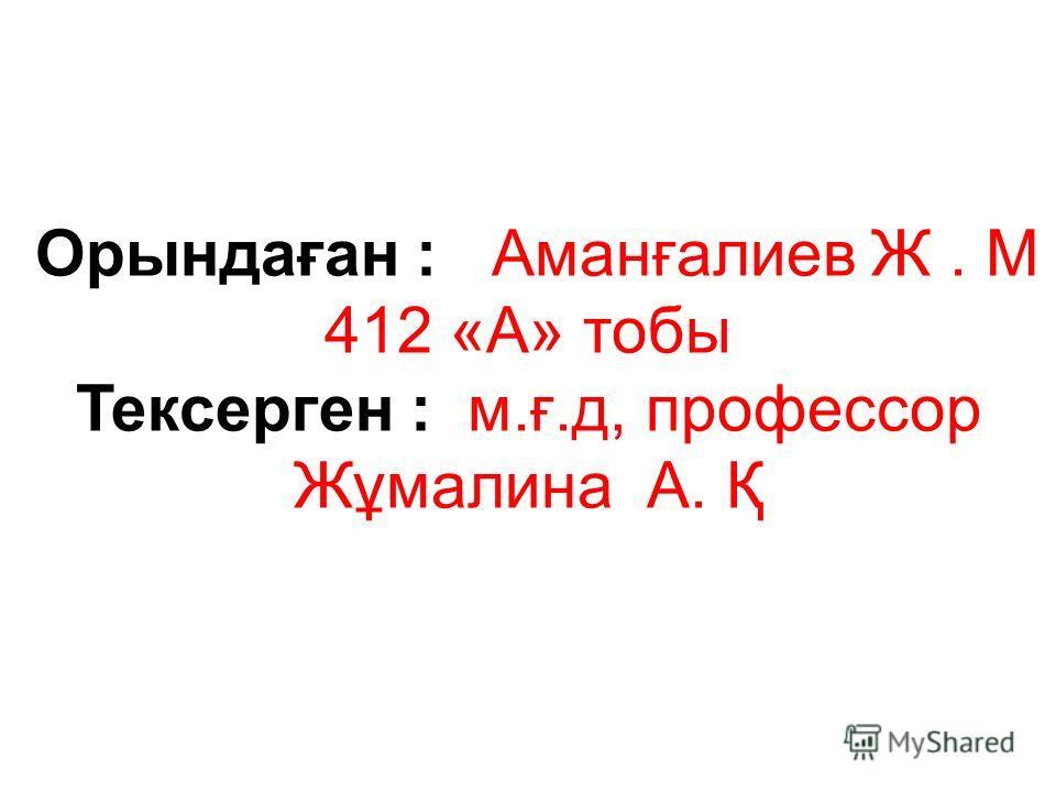 Орындаған : Аманғалиев Ж. М 412 «А» тобы Тексерген : м.ғ.д, профессор Жұмалина А. Қ