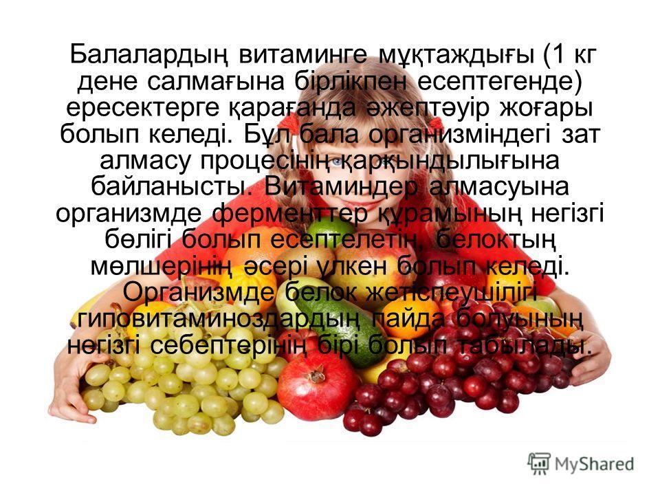 Балалардың витаминге мұқтаждығы (1 кг дене салмағына бірлікпен есептегенде) ересектерге қарағанда әжептәуір жоғары болып келеді. Бұл бала организміндегі зат алмасу процесінің қарқындылығына байланысты. Витаминдер алмасуына организмде ферменттер құрам