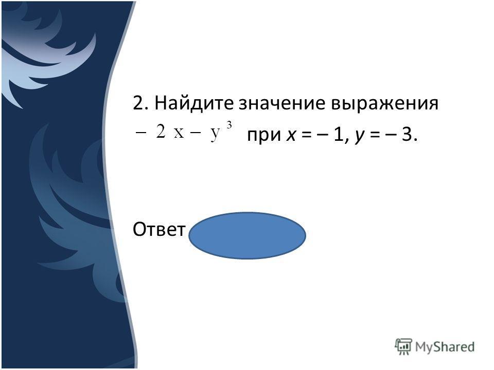 2. Найдите значение выражения при х = – 1, у = – 3. Ответ ___29_____