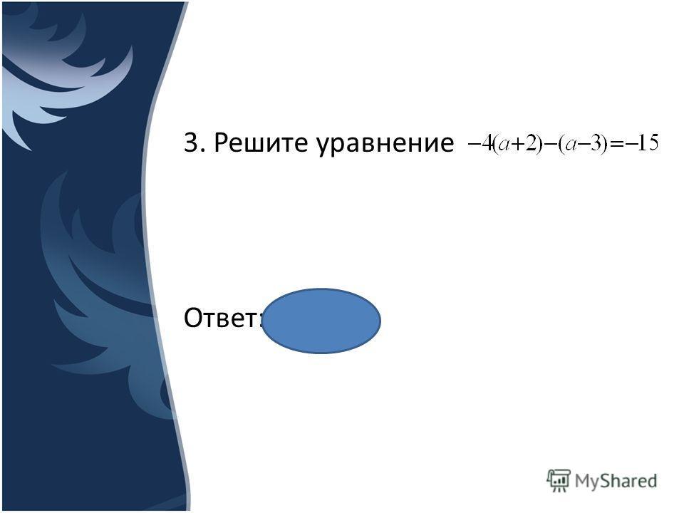 3. Решите уравнение Ответ: __2__.