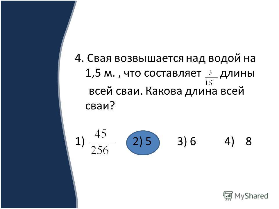 4. Свая возвышается над водой на 1,5 м., что составляет длины всей сваи. Какова длина всей сваи? 1) 2) 5 3) 6 4) 8