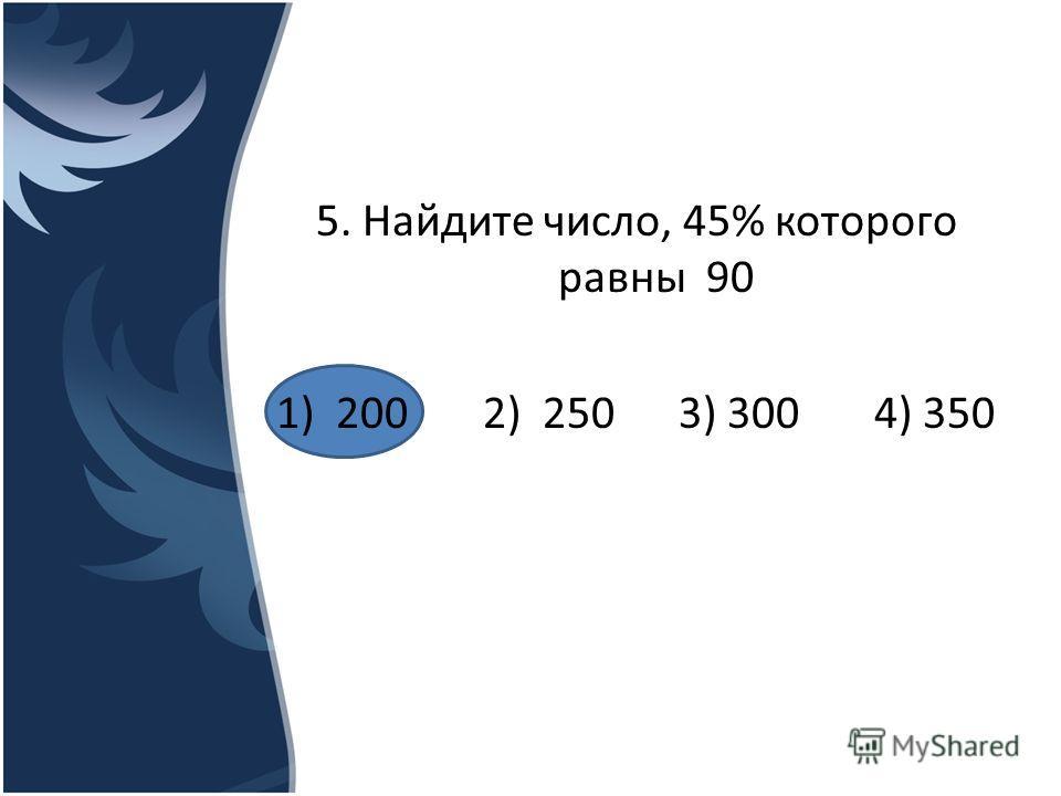 5. Найдите число, 45% которого равны 90 1) 200 2) 250 3) 300 4) 350