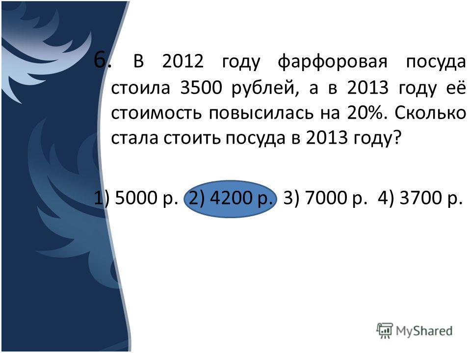 6. В 2012 году фарфоровая посуда стоила 3500 рублей, а в 2013 году её стоимость повысилась на 20%. Сколько стала стоить посуда в 2013 году? 1) 5000 р. 2) 4200 р. 3) 7000 р. 4) 3700 р.