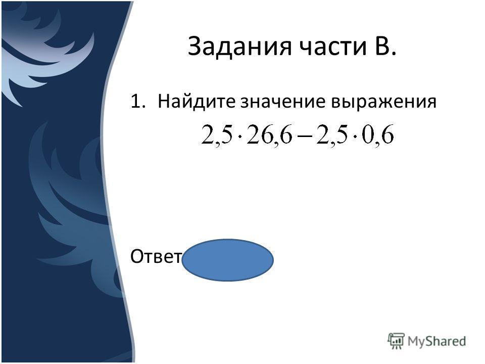 Задания части В. 1. Найдите значение выражения Ответ ___65__