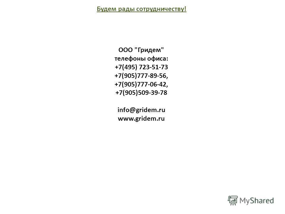 Будем рады сотрудничеству! ООО Гридем телефоны офиса: +7(495) 723-51-73 +7(905)777-89-56, +7(905)777-06-42, +7(905)509-39-78 info@gridem.ru www.gridem.ru