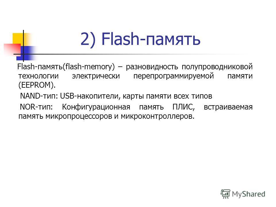 2) Flash-память Flash-память(flash-memory) – разновидность полупроводниковой технологии электрически перепрограммируемой памяти (ЕЕPROM). NAND-тип: USB-накопители, карты памяти всех типов NOR-тип: Конфигурационная память ПЛИС, встраиваемая память мик