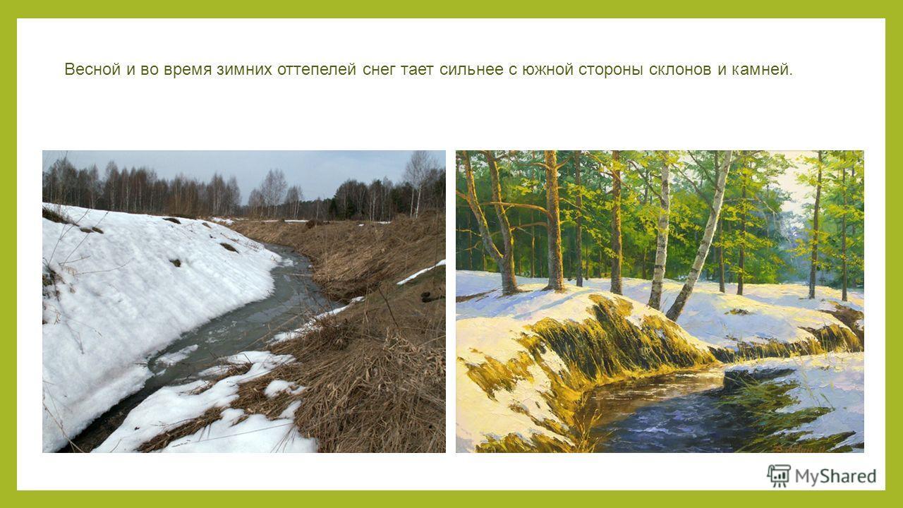 Весной и во время зимних оттепелей снег тает сильнее с южной стороны склонов и камней.
