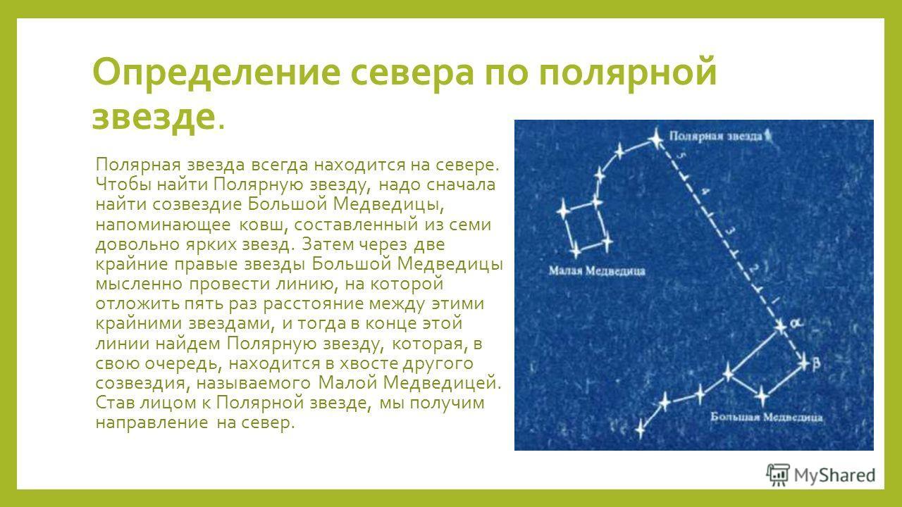 Определение севера по полярной звезде. Полярная звезда всегда находится на севере. Чтобы найти Полярную звезду, надо сначала найти созвездие Большой Медведицы, напоминающее ковш, составленный из семи довольно ярких звезд. Затем через две крайние прав