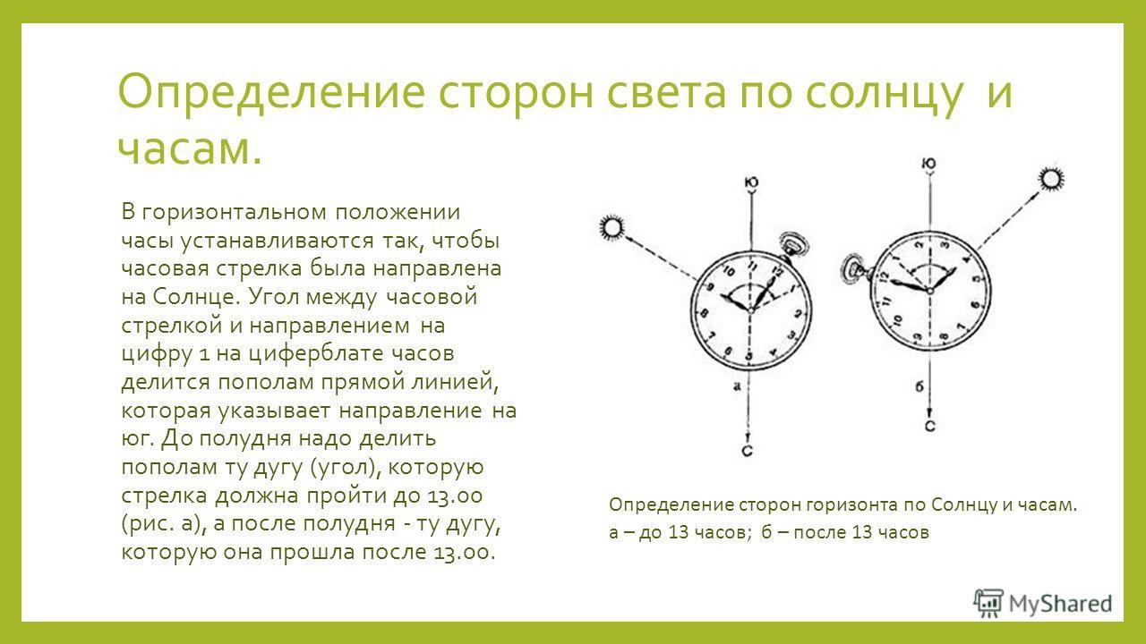 Определение сторон света по солнцу и часам. В горизонтальном положении часы устанавливаются так, чтобы часовая стрелка была направлена на Солнце. Угол между часовой стрелкой и направлением на цифру 1 на циферблате часов делится пополам прямой линией,