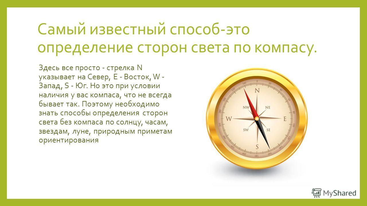 Самый известный способ-это определение сторон света по компасу. Здесь все просто - стрелка N указывает на Север, E - Восток, W - Запад, S - Юг. Но это при условии наличия у вас компаса, что не всегда бывает так. Поэтому необходимо знать способы опред