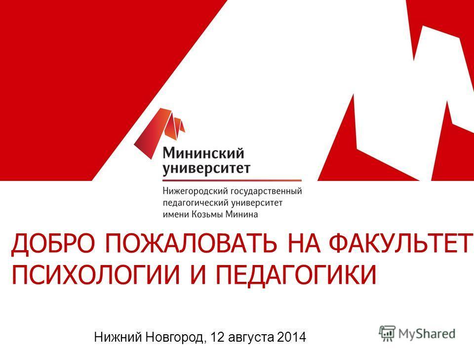 ДОБРО ПОЖАЛОВАТЬ НА ФАКУЛЬТЕТ ПСИХОЛОГИИ И ПЕДАГОГИКИ Нижний Новгород, 12 августа 2014