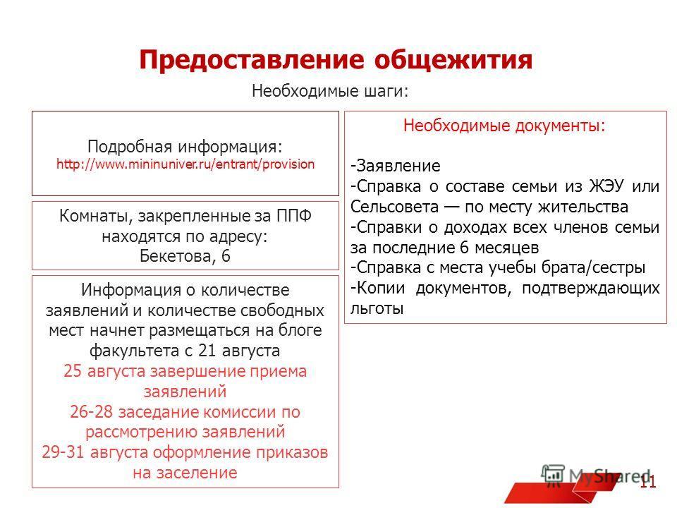 Предоставление общежития 11 Необходимые шаги: Подробная информация: http://www.mininuniver.ru/entrant/provision Комнаты, зкакрепленные за ППФ находятся по адресу: Бекетова, 6 Необходимые документы: -Заявление -Справка о составе семьи из ЖЭУ или Сельс