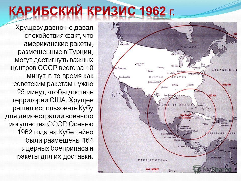 Хрущеву давно не давал спокойствия факт, что американские ракеты, размещенные в Турции, могут достигнуть важных центров СССР всего за 10 минут, в то время как советским ракетам нужно 25 минут, чтобы достичь территории США. Хрущев решил использовать К
