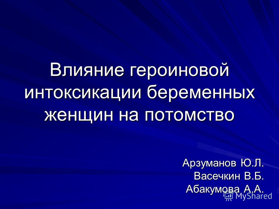 Влияние героиновой интоксикации беременных женщин на потомство Арзуманов Ю.Л. Васечкин В.Б. Абакумова А.А.