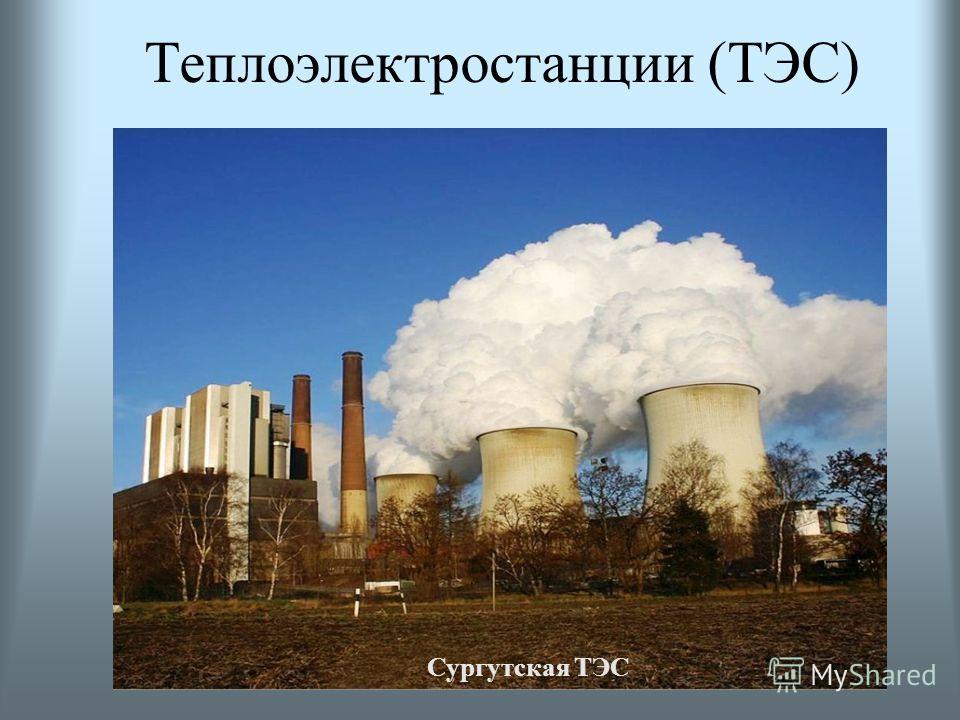 ТЭЦ (теплоэлектроцентрали) используются для теплофикации зданий радиус действия -20 км строятся в городах ГРЭС (Государственные районные электрические станции) – крупные ТЭС