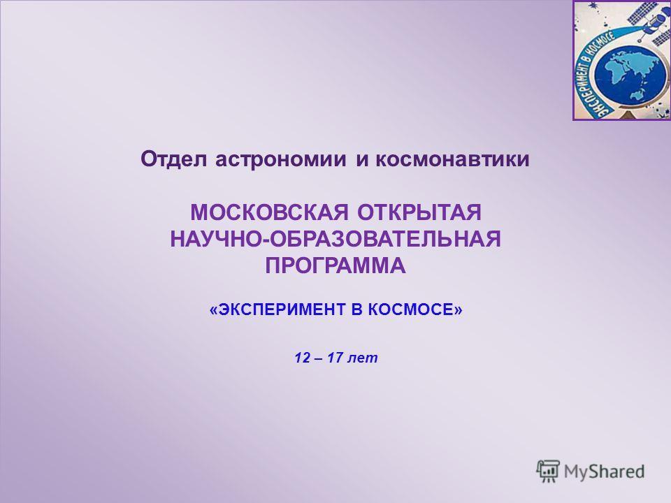 Отдел астрономии и космонавтики МОСКОВСКАЯ ОТКРЫТАЯ НАУЧНО-ОБРАЗОВАТЕЛЬНАЯ ПРОГРАММА «ЭКСПЕРИМЕНТ В КОСМОСЕ» 12 – 17 лет Отдел астрономии и космонавтики МОСКОВСКАЯ ОТКРЫТАЯ НАУЧНО-ОБРАЗОВАТЕЛЬНАЯ ПРОГРАММА «ЭКСПЕРИМЕНТ В КОСМОСЕ» 12 – 17 лет