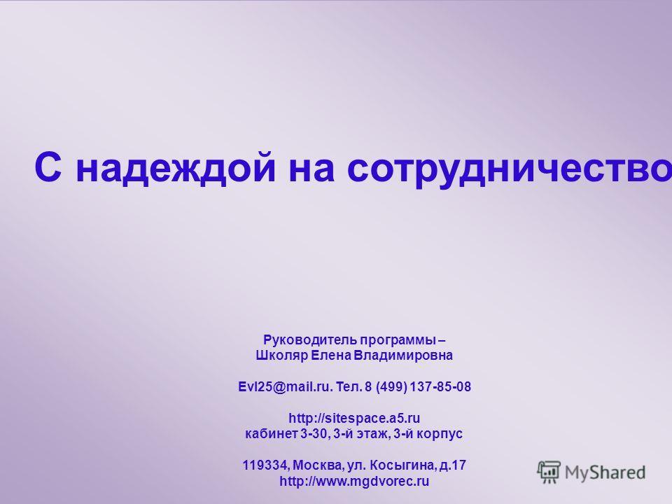 С надеждой на сотрудничество Руководитель программы – Школяр Елена Владимировна Evl25@mail.ru. Тел. 8 (499) 137-85-08 http://sitespace.a5. ru кабинет 3-30, 3-й этаж, 3-й корпус 119334, Москва, ул. Косыгина, д.17 http://www.mgdvorec.ru С надеждой на с