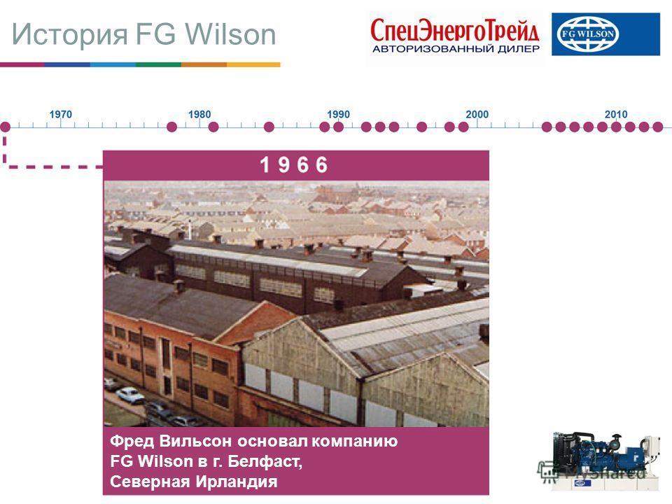 История FG Wilson Фред Вильсон основал компанию FG Wilson в г. Белфаст, Северная Ирландия