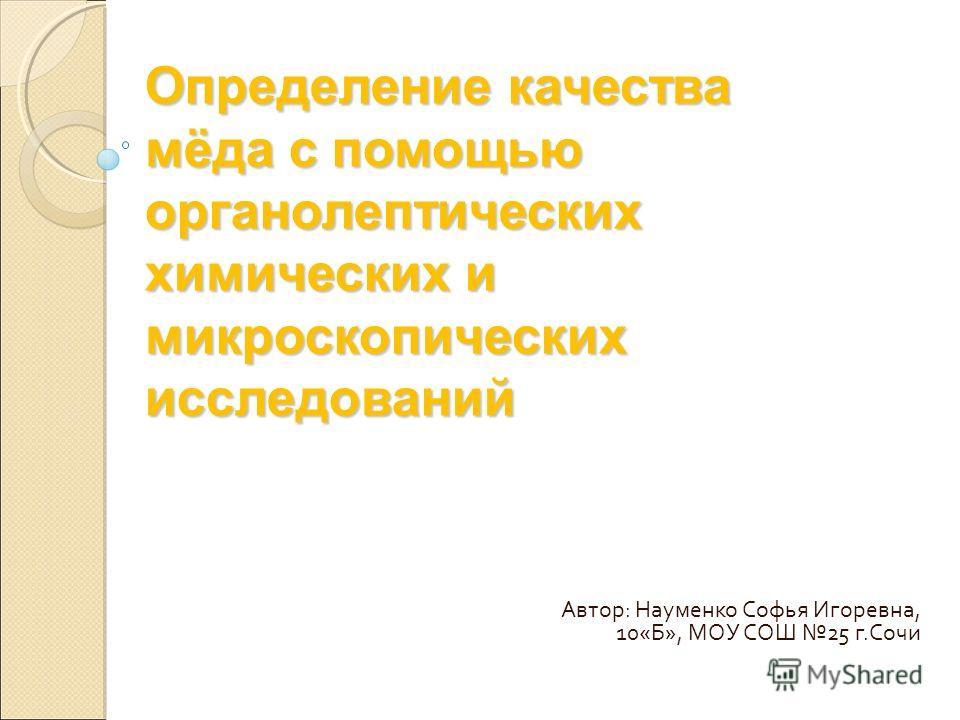 Определение качества мёда с помощью органолептических химических и микроскопических исследований Автор: Науменко Софья Игоревна, 10«Б», МОУ СОШ 25 г.Сочи