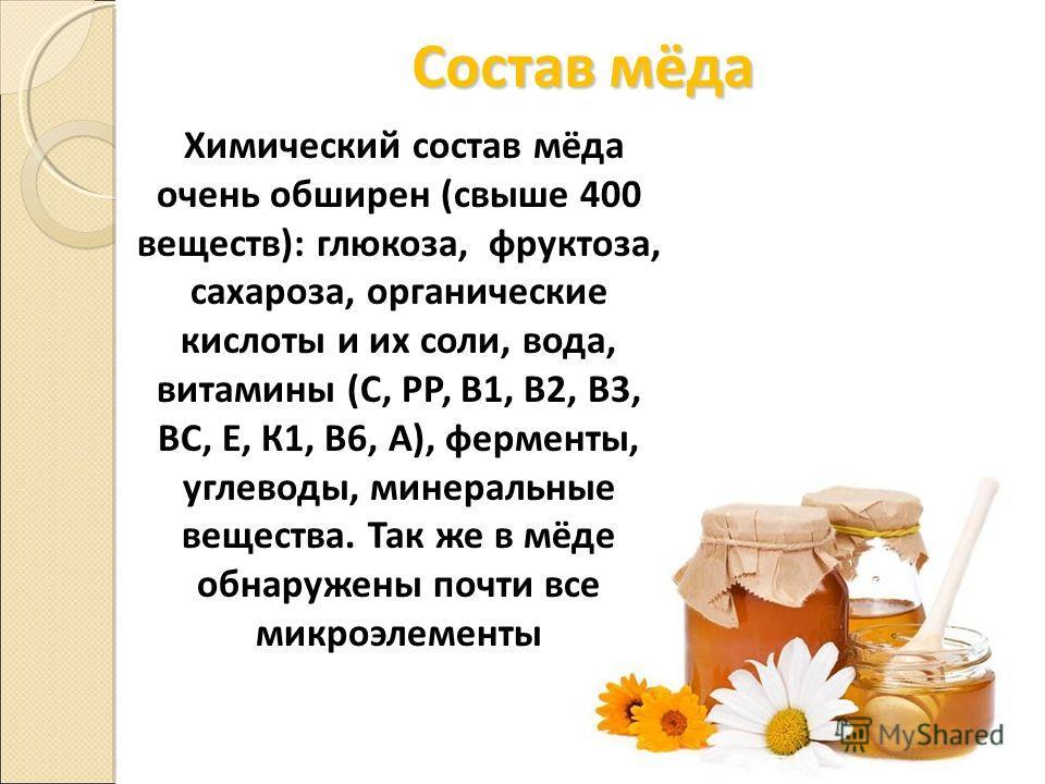 Состав мёда Химический состав мёда очень обширен (свыше 400 веществ): глюкоза, фруктоза, сахароза, органические кислоты и их соли, вода, витамины (C, РР, В1, В2, В3, ВС, Е, К1, В6, А), ферменты, углеводы, минеральные вещества. Так же в мёде обнаружен