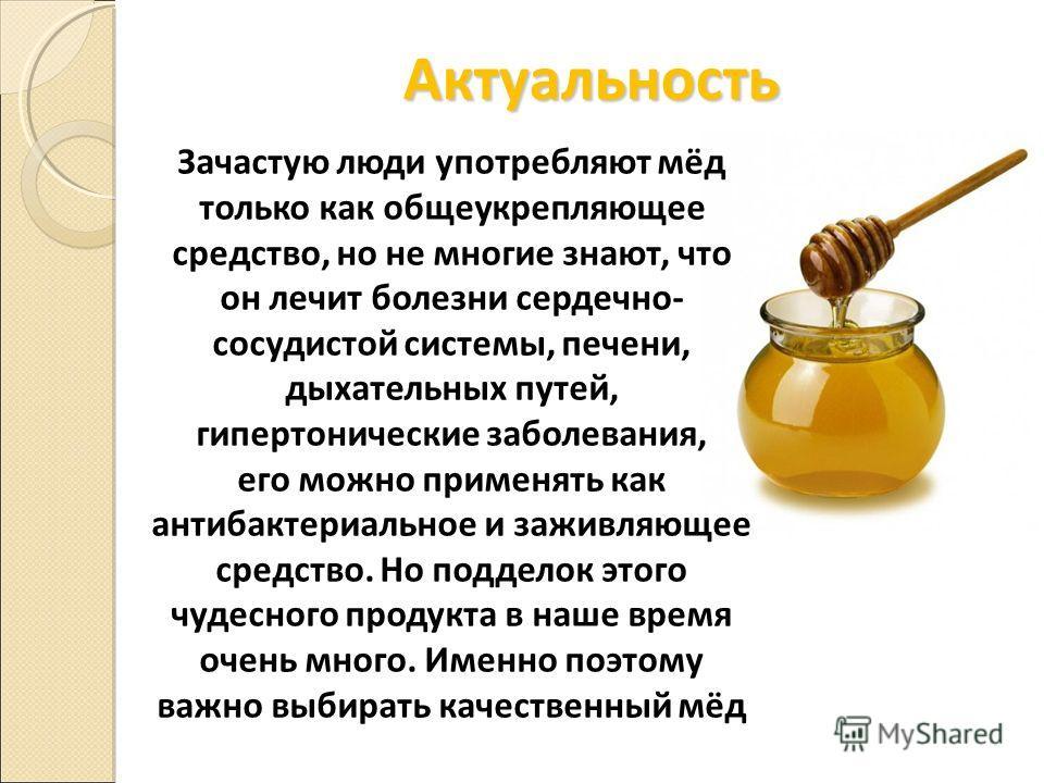 Актуальность Зачастую люди употребляют мёд только как общеукрепляющее средство, но не многие знают, что он лечит болезни сердечно- сосудистой системы, печени, дыхательных путей, гипертонические заболевания, его можно применять как антибактериальное и