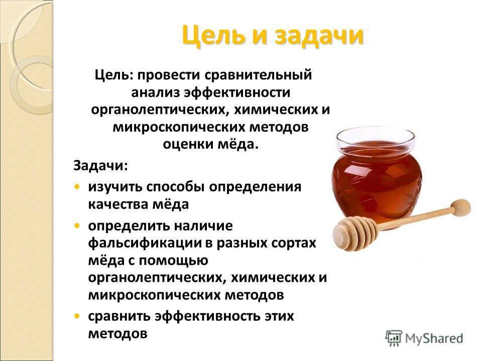 Цель и задачи Цель: провести сравнительный анализ эффективности органолептических, химических и микроскопических методов оценки мёда. Задачи: изучить способы определения качества мёда определить наличие фальсификации в разных сортах мёда с помощью ор