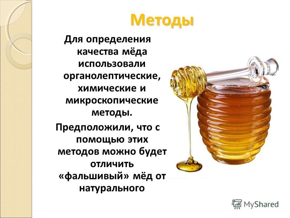 Методы Для определения качества мёда использовали органолептические, химические и микроскопические методы. Предположили, что с помощью этих методов можно будет отличить «фальшивый» мёд от натурального
