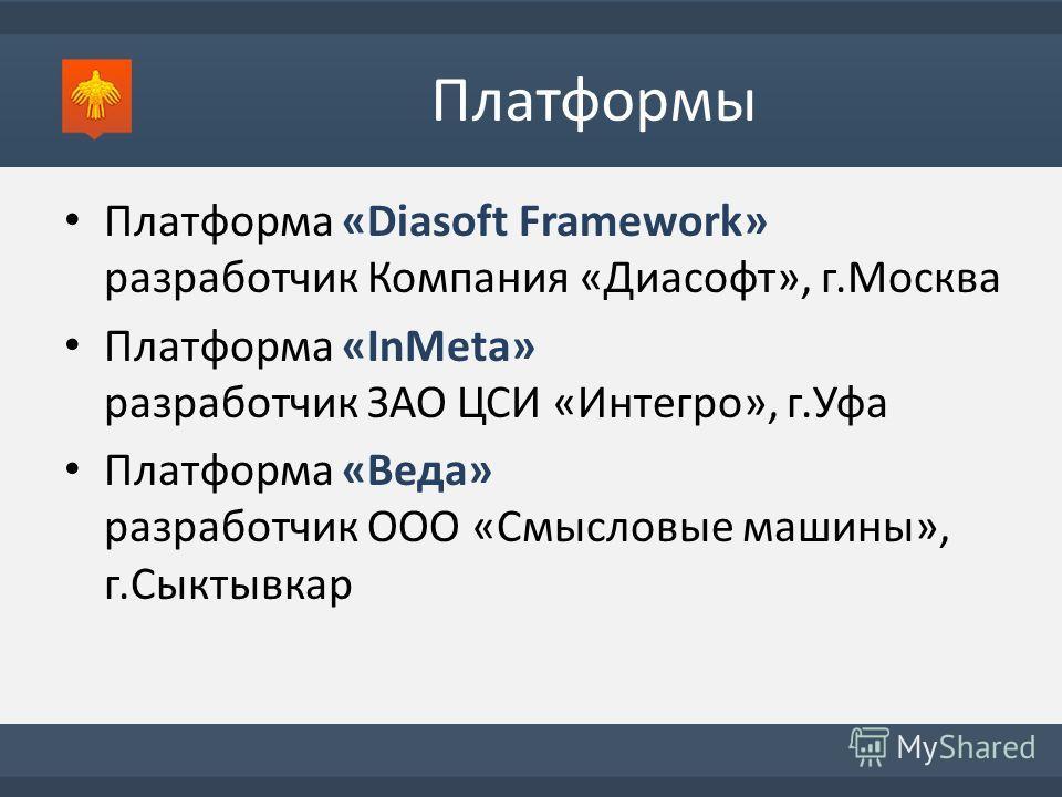 Платформы Платформа «Diasoft Framework» разработчик Компания «Диасофт», г.Москва Платформа «InMeta» разработчик ЗАО ЦСИ «Интегро», г.Уфа Платформа «Веда» разработчик ООО «Смысловые машины», г.Сыктывкар