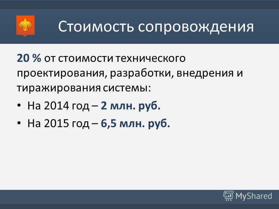 Стоимость сопровождения 20 % от стоимости технического проектирования, разработки, внедрения и тиражирования системы: На 2014 год – 2 млн. руб. На 2015 год – 6,5 млн. руб.