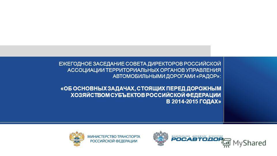 ЕЖЕГОДНОЕ ЗАСЕДАНИЕ СОВЕТА ДИРЕКТОРОВ РОССИЙСКОЙ АССОЦИАЦИИ ТЕРРИТОРИАЛЬНЫХ ОРГАНОВ УПРАВЛЕНИЯ АВТОМОБИЛЬНЫМИ ДОРОГАМИ «РАДОР»: «ОБ ОСНОВНЫХ ЗАДАЧАХ, СТОЯЩИХ ПЕРЕД ДОРОЖНЫМ ХОЗЯЙСТВОМ СУБЪЕКТОВ РОССИЙСКОЙ ФЕДЕРАЦИИ В 2014-2015 ГОДАХ»