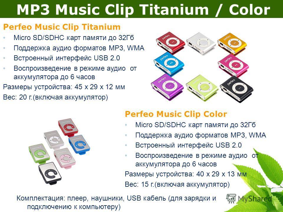 Perfeo Music Clip Titanium Micro SD/SDHC карт памяти до 32Гб Поддержка аудио форматов MP3, WMA Встроенный интерфейс USB 2.0 Воспроизведение в режиме аудио от аккумулятора до 6 часов Размеры устройства: 45 х 29 х 12 мм Вес: 20 г.(включая аккумулятор)