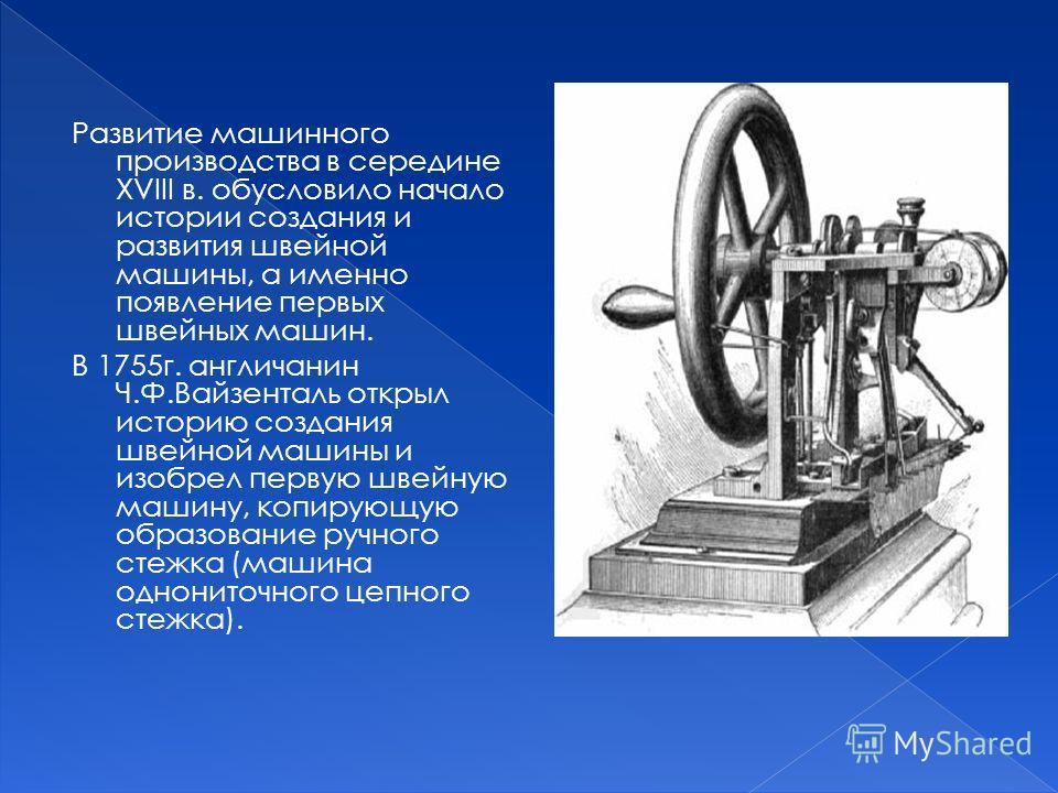 Развитие машинного производства в середине XVIII в. обусловило начало истории создания и развития швейной машины, а именно появление первых швейных машин. В 1755 г. англичанин Ч.Ф.Вайзенталь открыл историю создания швейной машины и изобрел первую шве