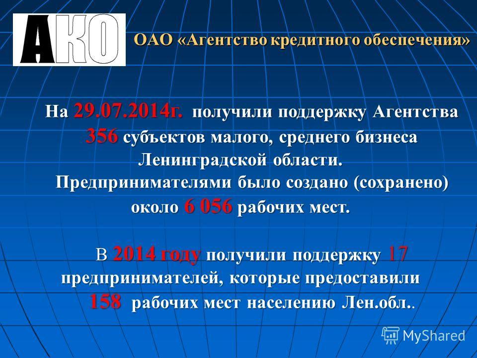 На 29.07.2014 г. получили поддержку Агентства 356 субъектов малого, среднего бизнеса Ленинградской области. Предпринимателями было создано (сохранено) около 6 056 рабочих мест. В 2014 году получили поддержку 17 предпринимателей, которые предоставили