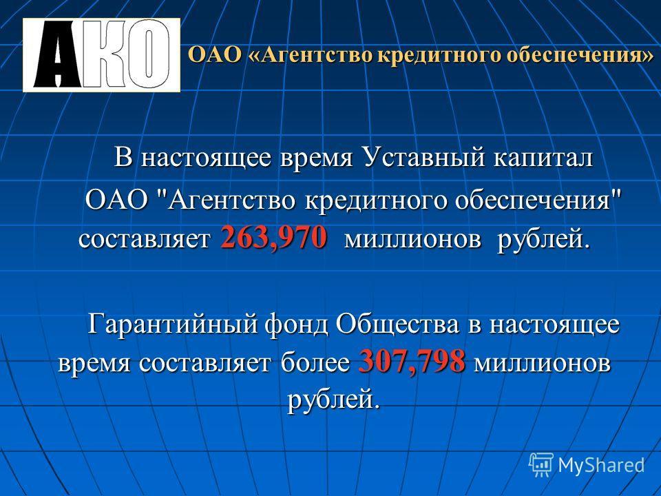 ОАО «Агентство кредитного обеспечения» В настоящее время Уставный капитал ОАО Агентство кредитного обеспечения составляет 263,970 миллионов рублей. Гарантийный фонд Общества в настоящее время составляет более 307,798 миллионов рублей.
