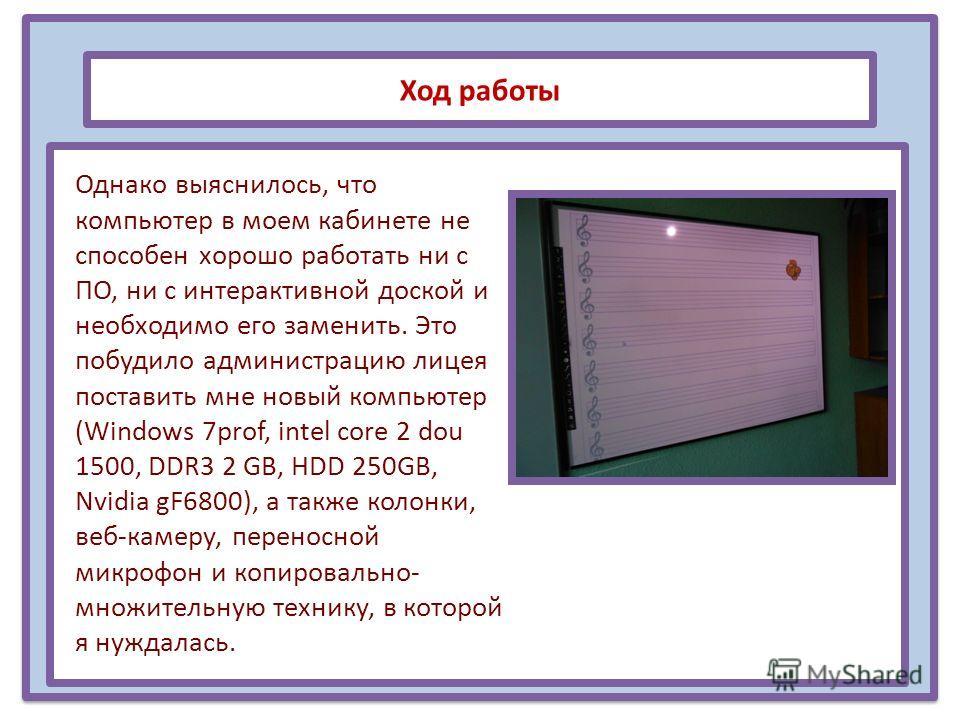 Ход работы Однако выяснилось, что компьютер в моем кабинете не способен хорошо работать ни с ПО, ни с интерактивной доской и необходимо его заменить. Это побудило администрацию лицея поставить мне новый компьютер (Windows 7prof, intel core 2 dou 1500