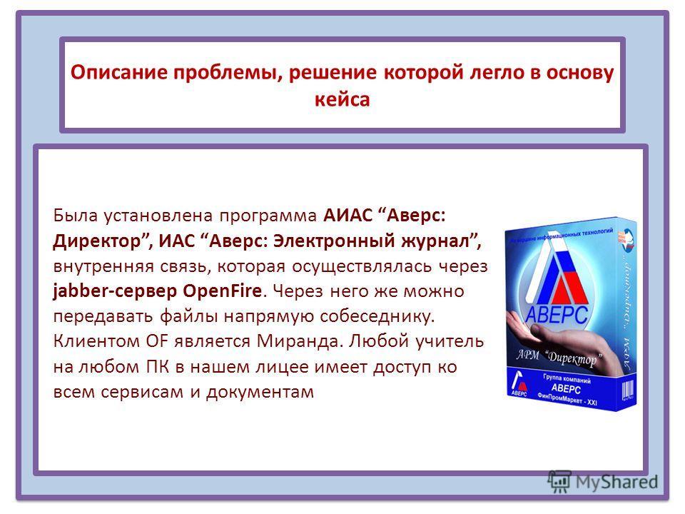 Описание проблемы, решение которой легло в основу кейса Была установлена программа АИАС Аверс: Директор, ИАС Аверс: Электронный журнал, внутренняя связь, которая осуществлялась через jabber-сервер OpenFire. Через него же можно передавать файлы напрям
