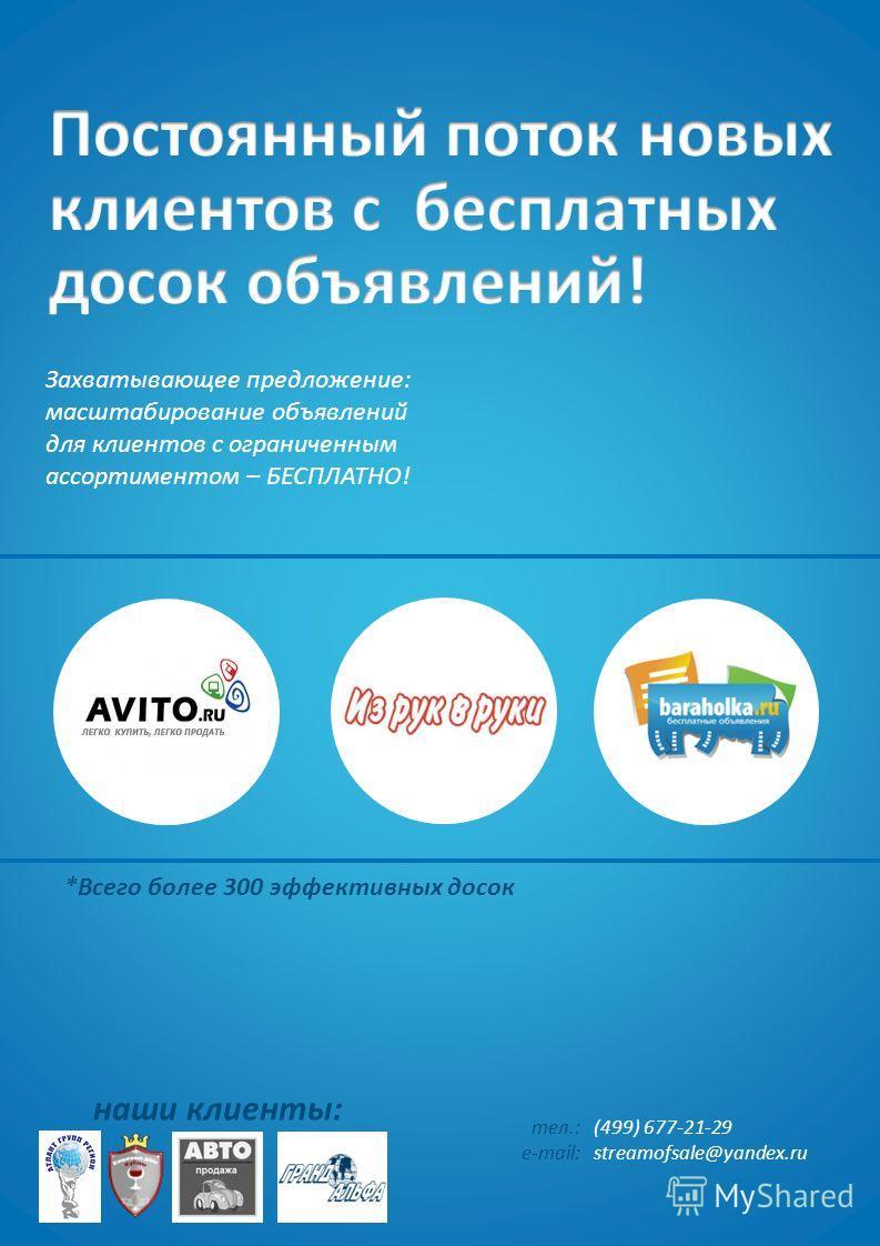 Захватывающее предложение: масштабирование объявлений для клиентов с ограниченным ассортиментом – БЕСПЛАТНО! наши клиенты: тел.: e-mail: (499) 677-21-29 streamofsale@yandex.ru *Всего более 300 эффективных досок