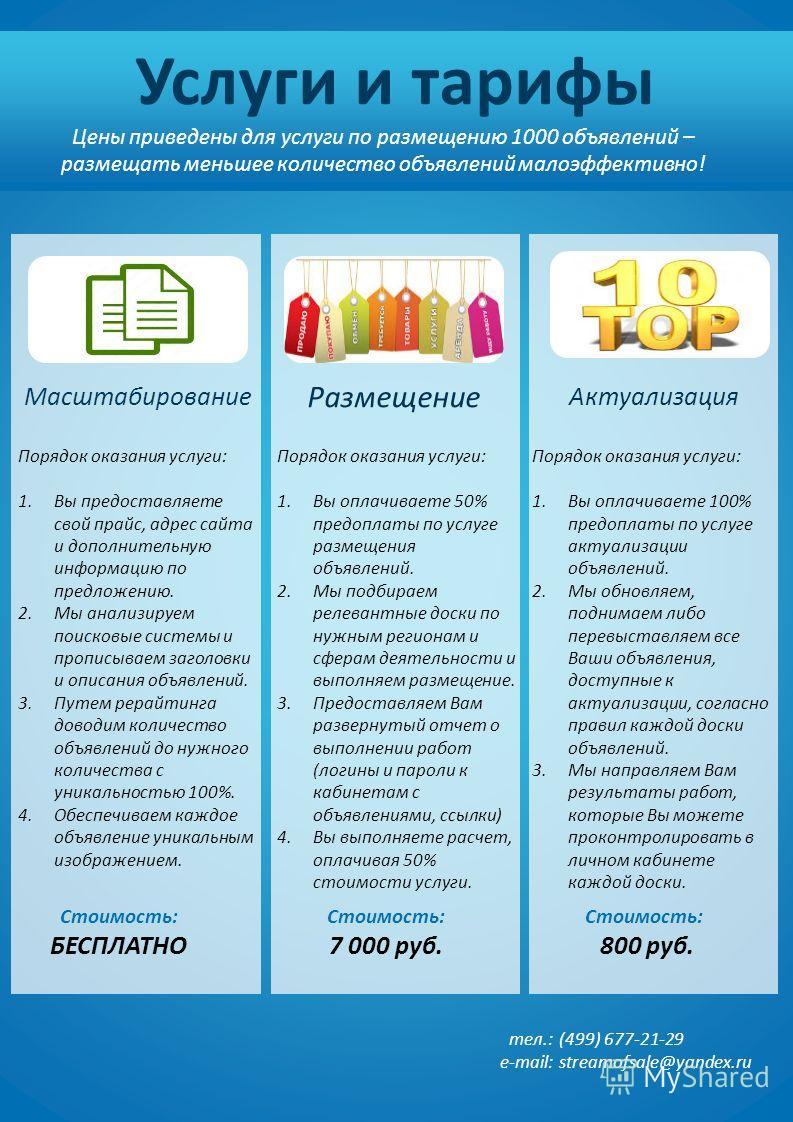 тел.: e-mail: (499) 677-21-29 streamofsale@yandex.ru Услуги и тарифы Цены приведены для услуги по размещению 1000 объявлений – размещать меньшее количество объявлений малоэффективно! Порядок оказания услуги: 1. Вы предоставляете свой прайс, адрес сай