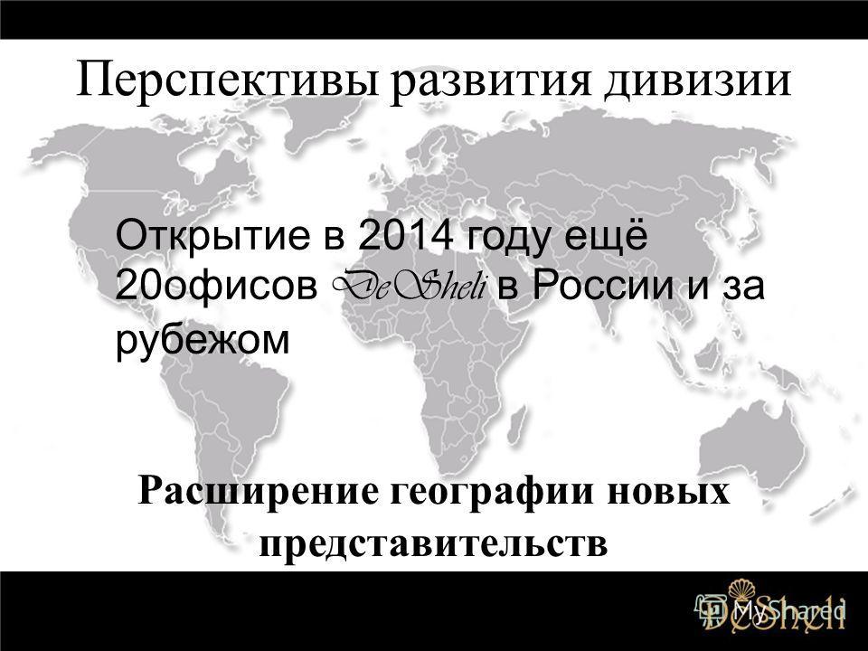 Перспективы развития дивизии Расширение географии новых представительств Открытие в 2014 году ещё 20 офисов DeSheli в России и за рубежом