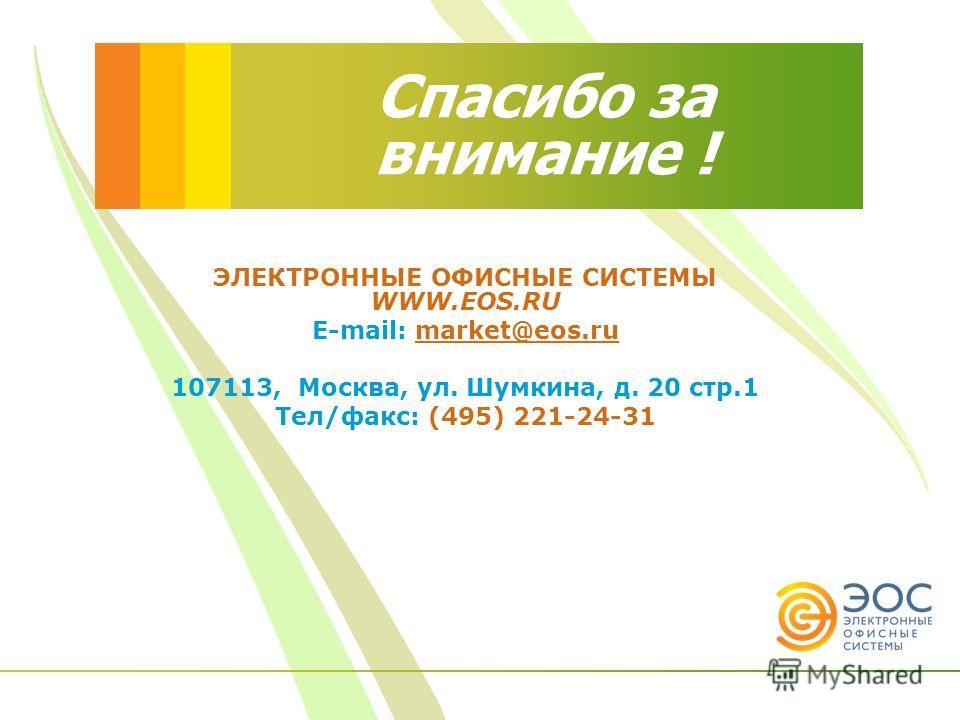 Спасибо за внимание ! ЭЛЕКТРОННЫЕ ОФИСНЫЕ СИСТЕМЫ WWW.EOS.RU E-mail: market@eos.ru 107113, Москва, ул. Шумкина, д. 20 стр.1 Тел/факс: (495) 221-24-31