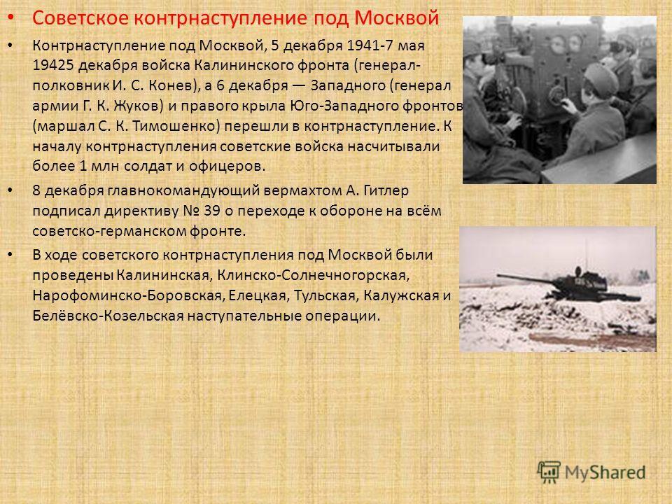 Советское контрнаступление под Москвой Контрнаступление под Москвой, 5 декабря 1941-7 мая 19425 декабря войска Калининского фронта (генерал- полковник И. С. Конев), а 6 декабря Западного (генерал армии Г. К. Жуков) и правого крыла Юго-Западного фронт