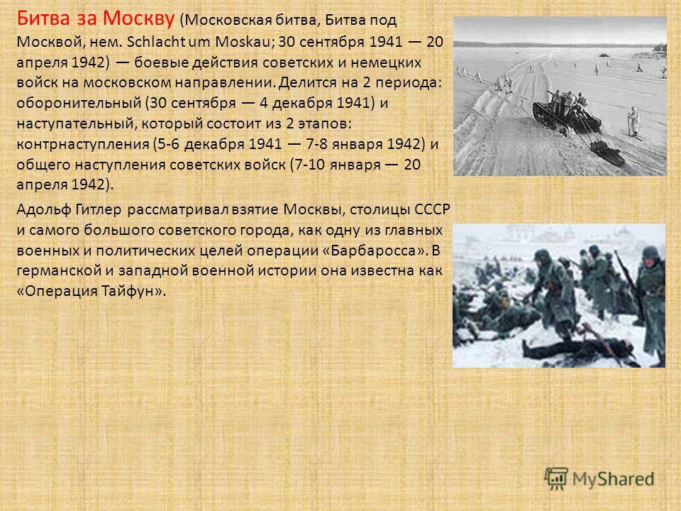 Битва за Москву (Московская битва, Битва под Москвой, нем. Schlacht um Moskau; 30 сентября 1941 20 апреля 1942) боевые действия советских и немецких войск на московском направлении. Делится на 2 периода: оборонительный (30 сентября 4 декабря 1941) и