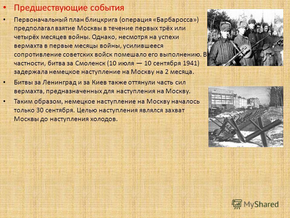 Предшествующие события Первоначальный план блицкрига (операция «Барбаросса») предполагал взятие Москвы в течение первых трёх или четырёх месяцев войны. Однако, несмотря на успехи вермахта в первые месяцы войны, усилившееся сопротивление советских вой