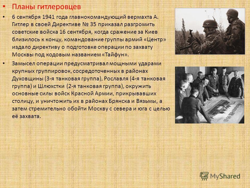Планы гитлеровцев 6 сентября 1941 года главнокомандующий вермахта А. Гитлер в своей Директиве 35 приказал разгромить советские войска 16 сентября, когда сражение за Киев близилось к концу, командование группы армий «Центр» издало директиву о подготов