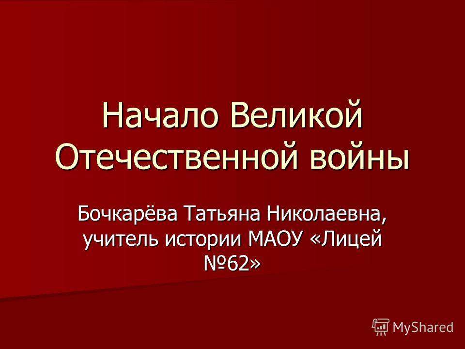 Начало Великой Отечественной войны Бочкарёва Татьяна Николаевна, учитель истории МАОУ «Лицей 62»