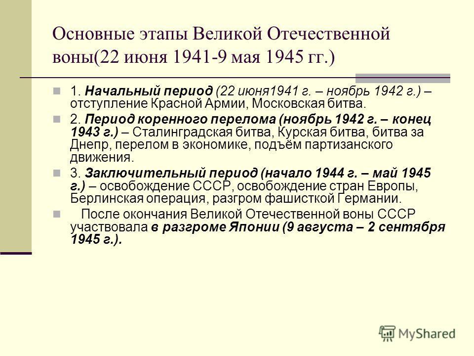 Основные этапы Великой Отечественной воны(22 июня 1941-9 мая 1945 гг.) 1. Начальный период (22 июня 1941 г. – ноябрь 1942 г.) – отступление Красной Армии, Московская битва. 2. Период коренного перелома (ноябрь 1942 г. – конец 1943 г.) – Сталинградска