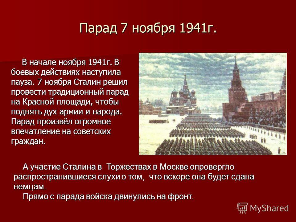 Парад 7 ноября 1941 г. В начале ноября 1941 г. В В начале ноября 1941 г. В боевых действиях наступила пауза. 7 ноября Сталин решил провести традиционный парад на Красной площади, чтобы поднять дух армии и народа. Парад произвёл огромное впечатление н